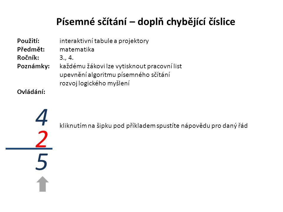 Písemné sčítání – doplň chybějící číslice Použití:interaktivní tabule a projektory Předmět: matematika Ročník:3., 4. Poznámky: každému žákovi lze vyti