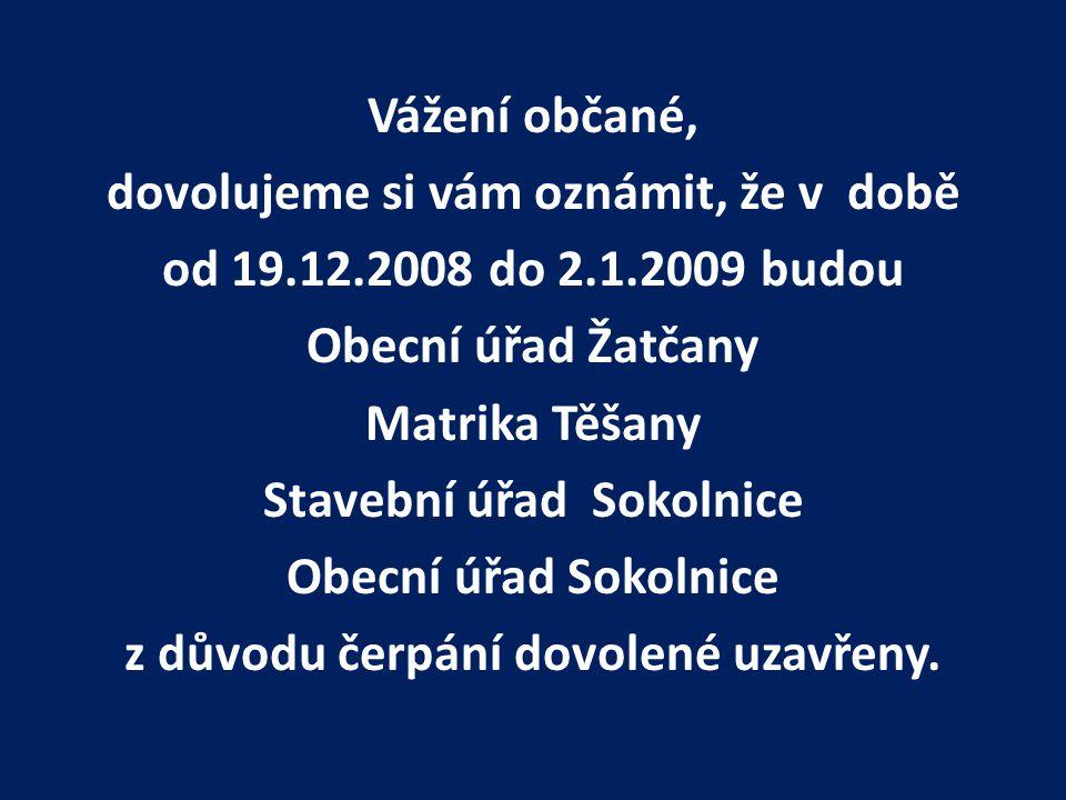 Vážení občané, dovolujeme si vám oznámit, že v době od 19.12.2008 do 2.1.2009 budou Obecní úřad Žatčany Matrika Těšany Stavební úřad Sokolnice Obecní úřad Sokolnice z důvodu čerpání dovolené uzavřeny.