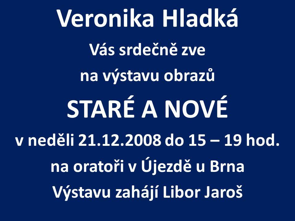 Veronika Hladká Vás srdečně zve na výstavu obrazů STARÉ A NOVÉ v neděli 21.12.2008 do 15 – 19 hod.