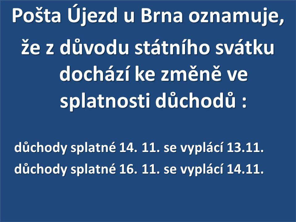 Pošta Újezd u Brna oznamuje, že z důvodu státního svátku dochází ke změně ve splatnosti důchodů : důchody splatné 14.