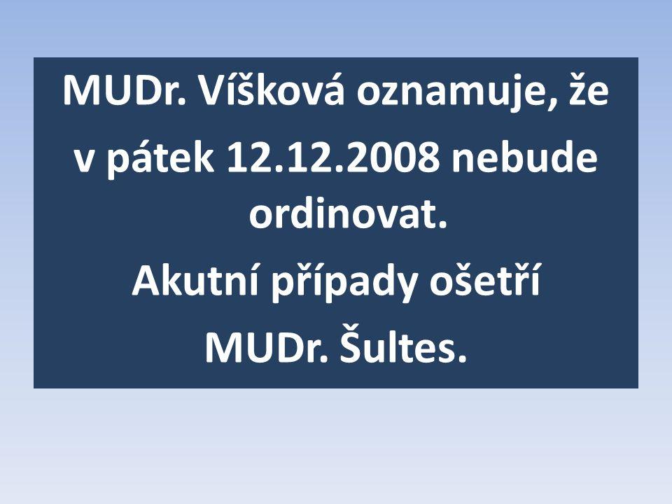 MUDr. Víšková oznamuje, že v pátek 12.12.2008 nebude ordinovat. Akutní případy ošetří MUDr. Šultes.