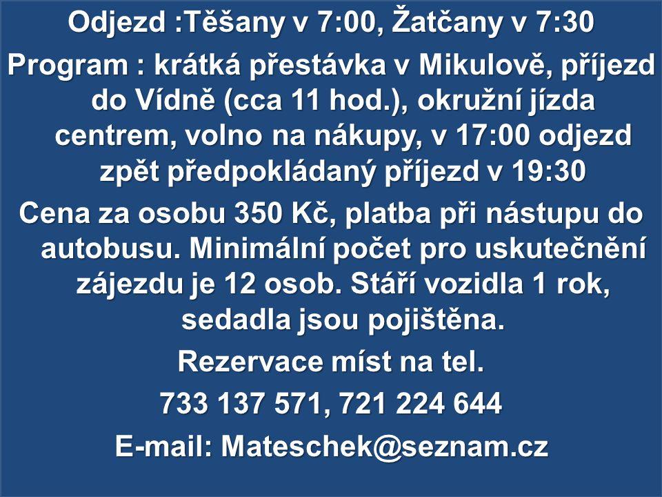 Odjezd :Těšany v 7:00, Žatčany v 7:30 Program : krátká přestávka v Mikulově, příjezd do Vídně (cca 11 hod.), okružní jízda centrem, volno na nákupy, v 17:00 odjezd zpět předpokládaný příjezd v 19:30 Cena za osobu 350 Kč, platba při nástupu do autobusu.