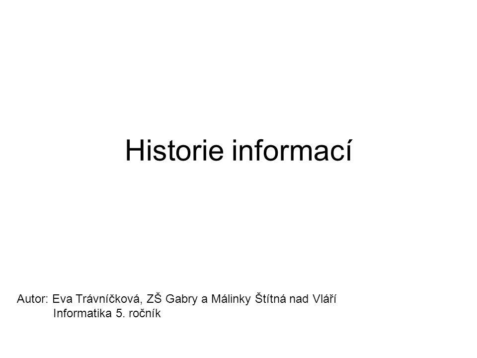 Historie informací Autor: Eva Trávníčková, ZŠ Gabry a Málinky Štítná nad Vláří Informatika 5.