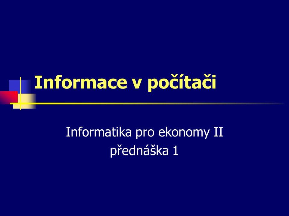 Informace v počítači Informatika pro ekonomy II přednáška 1