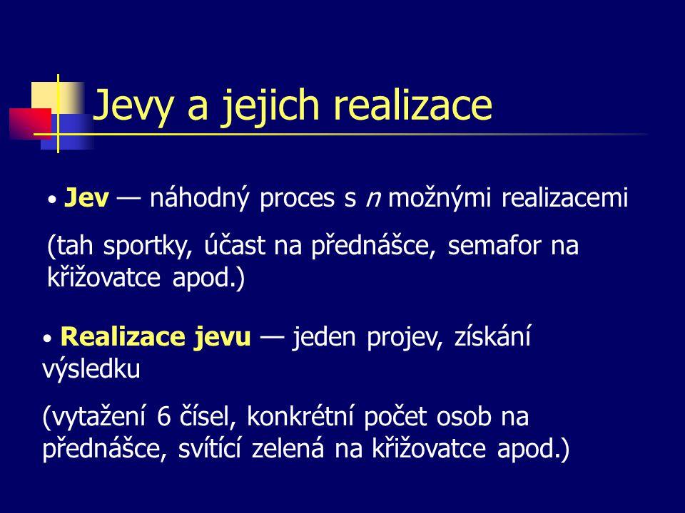 Jevy a jejich realizace Jev — náhodný proces s n možnými realizacemi (tah sportky, účast na přednášce, semafor na křižovatce apod.) Realizace jevu — j