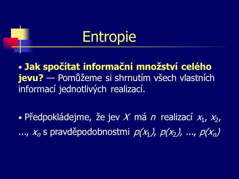 Entropie Jak spočítat informační množství celého jevu? — Pomůžeme si shrnutím všech vlastních informací jednotlivých realizací. Předpokládejme, že jev