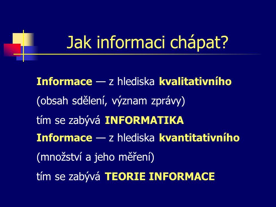 Jak informaci chápat? Informace — z hlediska kvalitativního (obsah sdělení, význam zprávy) tím se zabývá INFORMATIKA Informace — z hlediska kvantitati