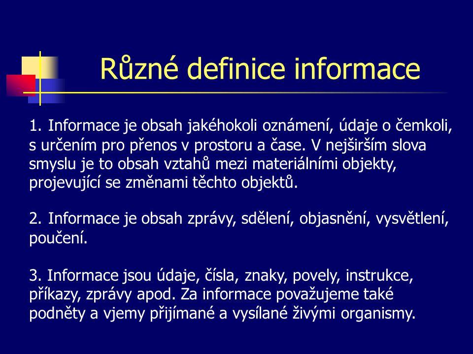 Různé definice informace 1. Informace je obsah jakéhokoli oznámení, údaje o čemkoli, s určením pro přenos v prostoru a čase. V nejširším slova smyslu