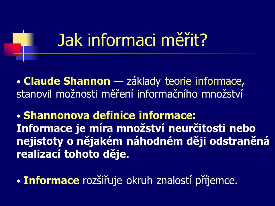 Jak informaci měřit? Claude Shannon — základy teorie informace, stanovil možnosti měření informačního množství Shannonova definice informace: Informac