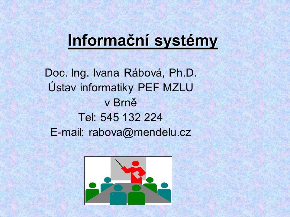 Informační systémy Doc. Ing. Ivana Rábová, Ph.D. Ústav informatiky PEF MZLU v Brně Tel: 545 132 224 E-mail: rabova@mendelu.cz