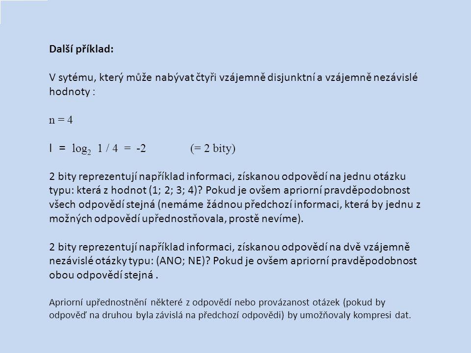 Další příklad: V sytému, který může nabývat čtyři vzájemně disjunktní a vzájemně nezávislé hodnoty : n = 4 I = log 2 1 / 4 = -2 (= 2 bity) 2 bity repr