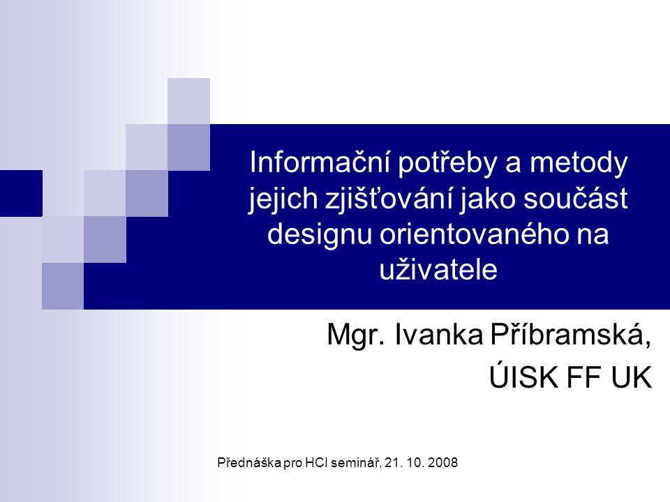 Přednáška pro HCI seminář12 21.10.2008 Informační potřeby a informační chování Klasifikace informačních potřeb Důvody pro vznik informačních potřeb Stupně informačních potřeb Faktory ovlivňující uspokojování informačních potřeb Metody pro zjišťování informačních potřeb
