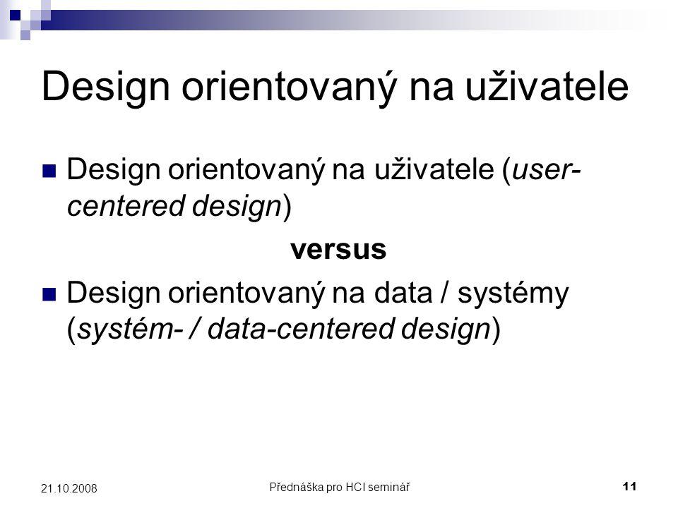 Přednáška pro HCI seminář11 21.10.2008 Design orientovaný na uživatele Design orientovaný na uživatele (user- centered design) versus Design orientova