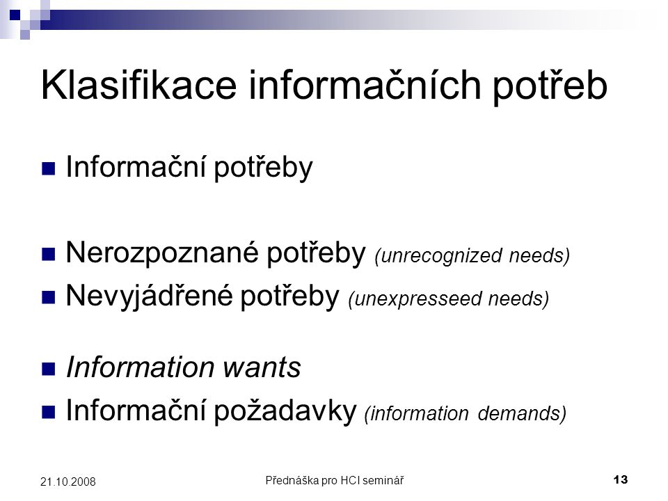 Přednáška pro HCI seminář13 21.10.2008 Klasifikace informačních potřeb Informační potřeby Nerozpoznané potřeby (unrecognized needs) Nevyjádřené potřeb
