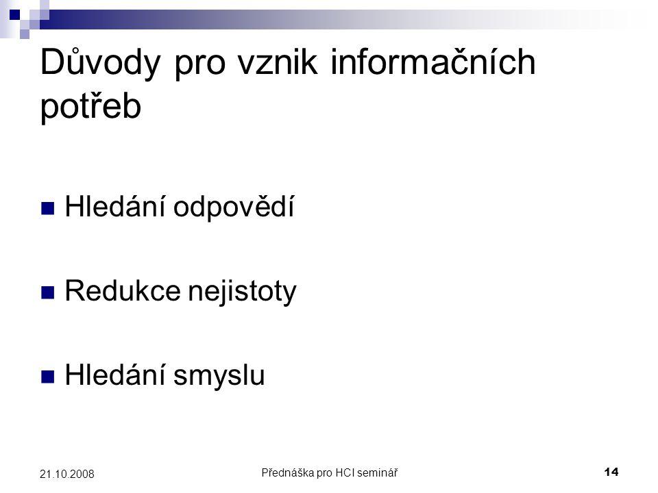 Přednáška pro HCI seminář14 21.10.2008 Důvody pro vznik informačních potřeb Hledání odpovědí Redukce nejistoty Hledání smyslu