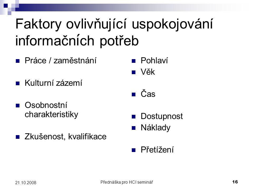 Přednáška pro HCI seminář16 21.10.2008 Faktory ovlivňující uspokojování informačn í ch potřeb Práce / zaměstnání Kulturní zázemí Osobnostní charakteri