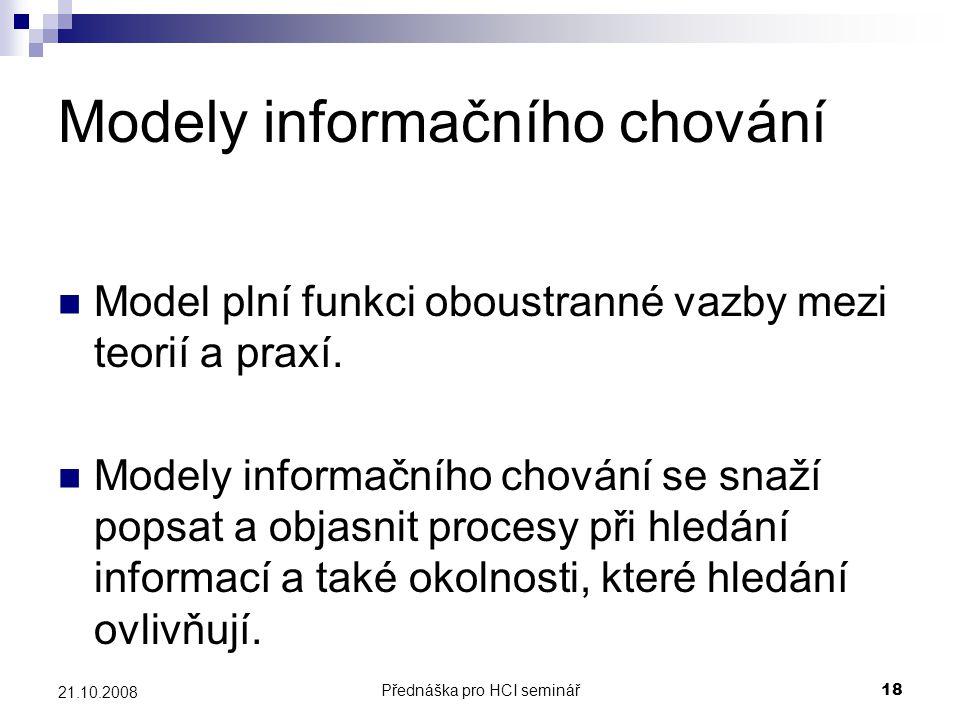 Přednáška pro HCI seminář18 21.10.2008 Modely informačního chování Model plní funkci oboustranné vazby mezi teorií a praxí. Modely informačního chován