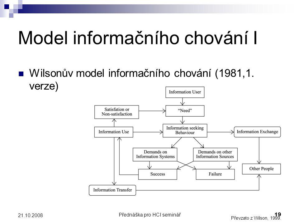 Přednáška pro HCI seminář19 21.10.2008 Model informačního chování I Wilsonův model informačního chování (1981,1. verze) Převzato z Wilson, 1999.