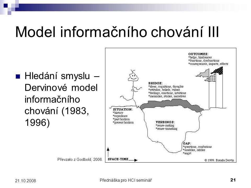 Přednáška pro HCI seminář21 21.10.2008 Model informačního chování III Hledání smyslu – Dervinové model informačního chování (1983, 1996) Převzato z Go