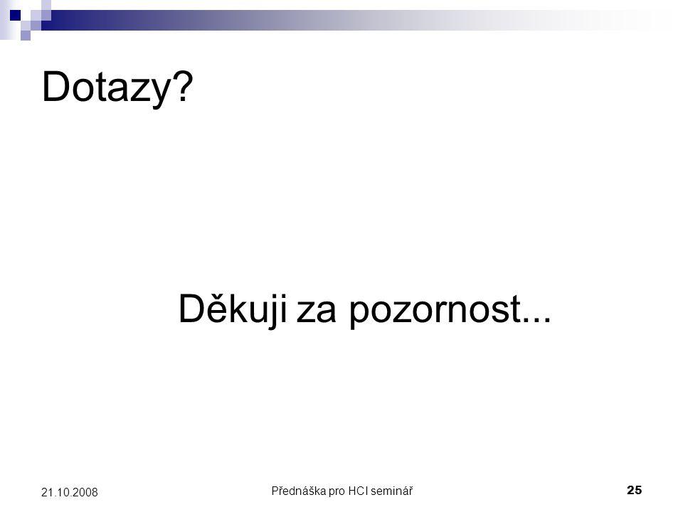 Přednáška pro HCI seminář25 21.10.2008 Dotazy? Děkuji za pozornost...