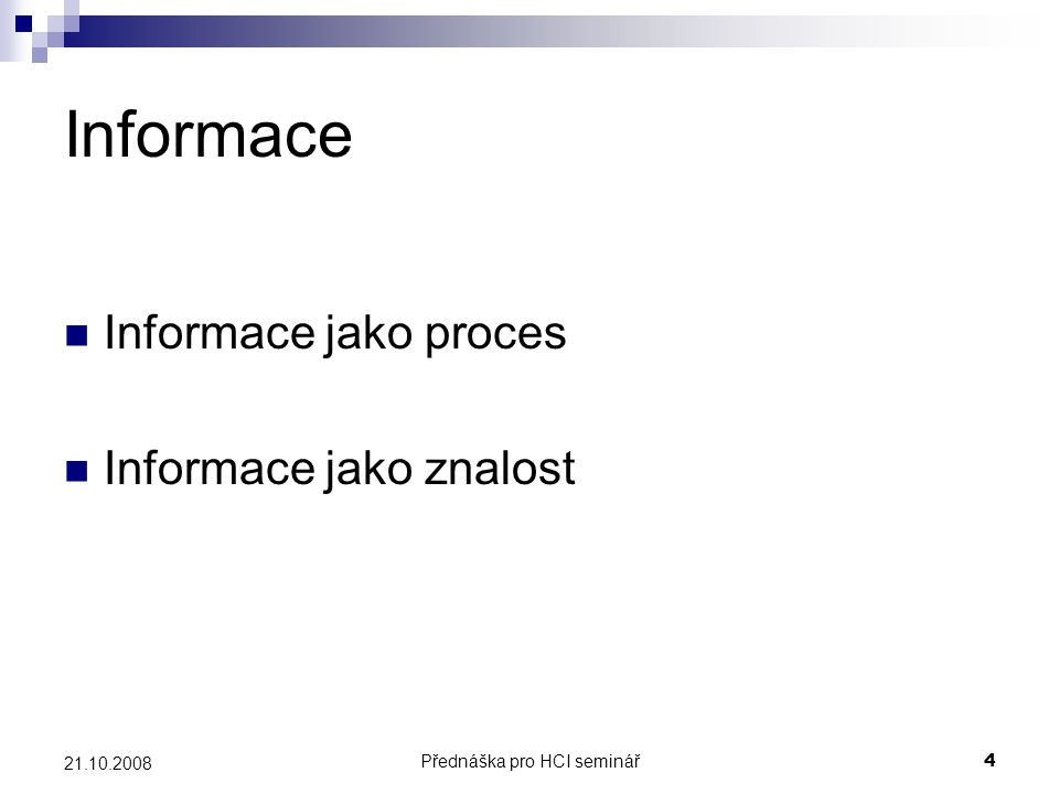 Přednáška pro HCI seminář5 21.10.2008 Informační potřeba (information need) Zjištění, že naše znalost je nedostatečná k dosažení cíle/úkolu, který máme Rozdíl mezi naší aktuální znalostí o problému a znalostí, kterou musíme mít pro jeho vyřešení