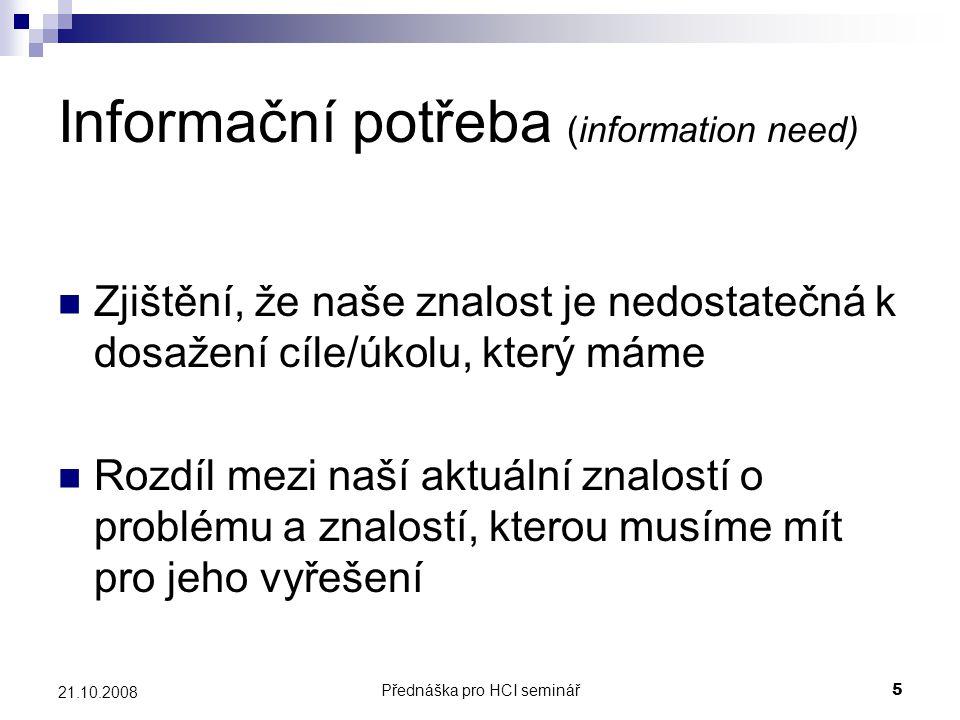 Přednáška pro HCI seminář5 21.10.2008 Informační potřeba (information need) Zjištění, že naše znalost je nedostatečná k dosažení cíle/úkolu, který mám