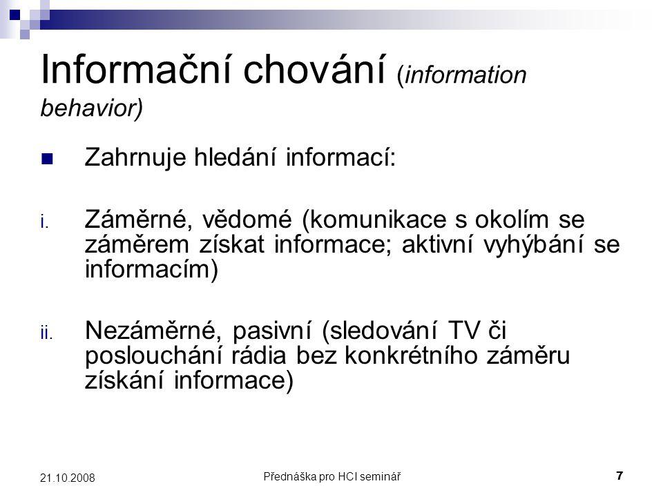 Přednáška pro HCI seminář7 21.10.2008 Informační chování (information behavior) Zahrnuje hledání informací: i. Záměrné, vědomé (komunikace s okolím se