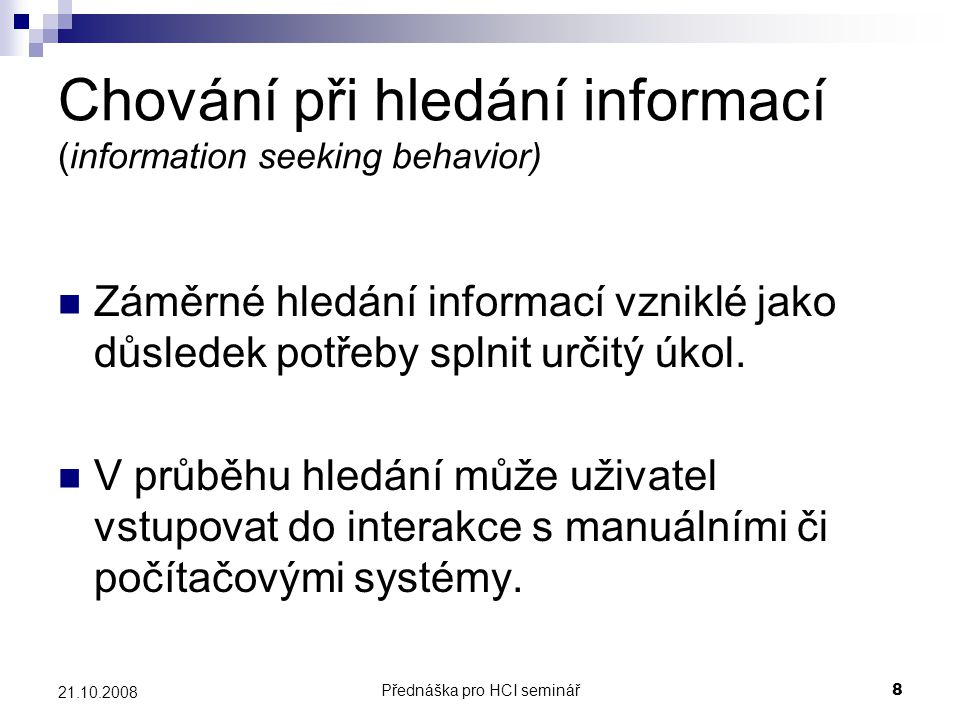 Přednáška pro HCI seminář9 21.10.2008 Chování při vyhledávání informací (information searching behavior) Mikroúroveň chování uživatele během jeho interakce s různými informačními systémy.