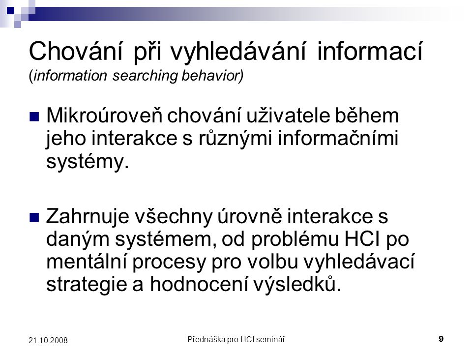 Přednáška pro HCI seminář9 21.10.2008 Chování při vyhledávání informací (information searching behavior) Mikroúroveň chování uživatele během jeho inte
