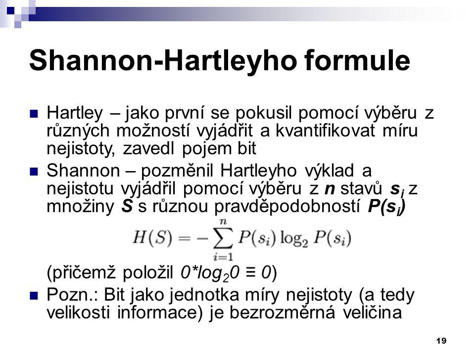 19 Shannon-Hartleyho formule Hartley – jako první se pokusil pomocí výběru z různých možností vyjádřit a kvantifikovat míru nejistoty, zavedl pojem bit Shannon – pozměnil Hartleyho výklad a nejistotu vyjádřil pomocí výběru z n stavů s i z množiny S s různou pravděpodobností P(s i ) (přičemž položil 0*log 2 0 ≡ 0) Pozn.: Bit jako jednotka míry nejistoty (a tedy velikosti informace) je bezrozměrná veličina