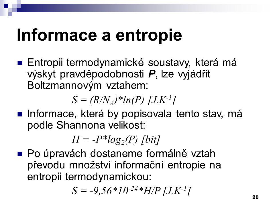 20 Informace a entropie Entropii termodynamické soustavy, která má výskyt pravděpodobnosti P, lze vyjádřit Boltzmannovým vztahem: S = (R/N A )*ln(P) [J.K -1 ] Informace, která by popisovala tento stav, má podle Shannona velikost: H = -P*log 2 (P) [bit] Po úpravách dostaneme formálně vztah převodu množství informační entropie na entropii termodynamickou: S = -9,56*10 -24 *H/P [J.K -1 ]