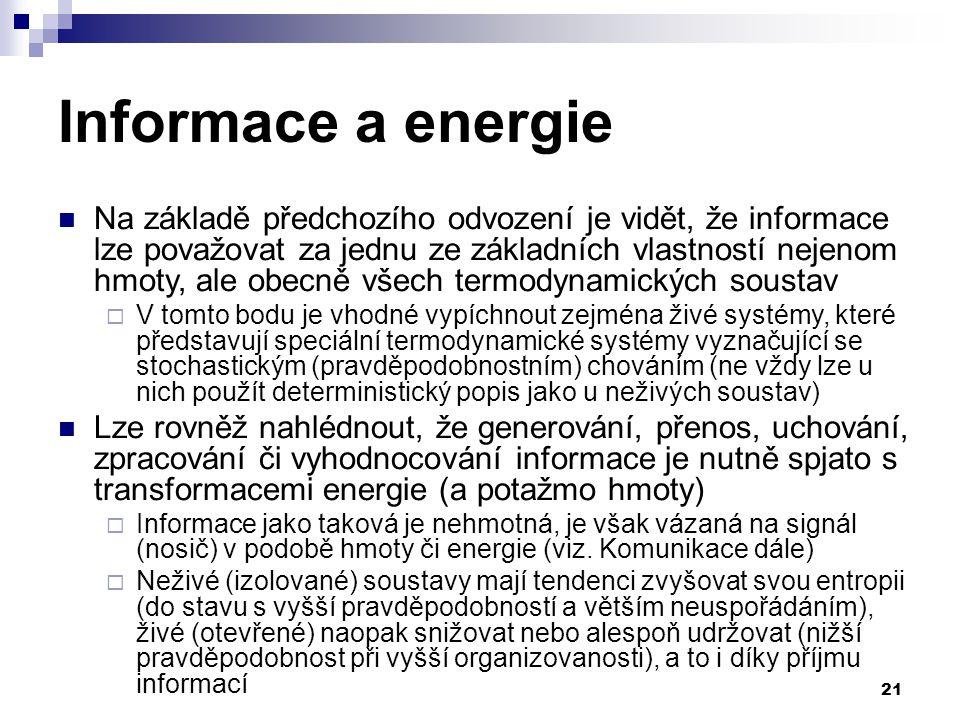 21 Informace a energie Na základě předchozího odvození je vidět, že informace lze považovat za jednu ze základních vlastností nejenom hmoty, ale obecně všech termodynamických soustav  V tomto bodu je vhodné vypíchnout zejména živé systémy, které představují speciální termodynamické systémy vyznačující se stochastickým (pravděpodobnostním) chováním (ne vždy lze u nich použít deterministický popis jako u neživých soustav) Lze rovněž nahlédnout, že generování, přenos, uchování, zpracování či vyhodnocování informace je nutně spjato s transformacemi energie (a potažmo hmoty)  Informace jako taková je nehmotná, je však vázaná na signál (nosič) v podobě hmoty či energie (viz.