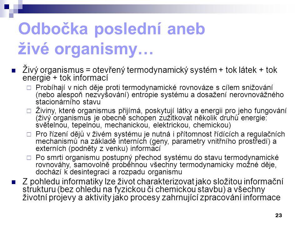 23 Odbočka poslední aneb živé organismy… Živý organismus = otevřený termodynamický systém + tok látek + tok energie + tok informací  Probíhají v nich děje proti termodynamické rovnováze s cílem snižování (nebo alespoň nezvyšování) entropie systému a dosažení nerovnovážného stacionárního stavu  Živiny, které organismus přijímá, poskytují látky a energii pro jeho fungování (živý organismus je obecně schopen zužitkovat několik druhů energie: světelnou, tepelnou, mechanickou, elektrickou, chemickou)  Pro řízení dějů v živém systému je nutná i přítomnost řídících a regulačních mechanismů na základě interních (geny, parametry vnitřního prostředí) a externích (podněty z venku) informací  Po smrti organismu postupný přechod systému do stavu termodynamické rovnováhy, samovolně proběhnou všechny termodynamicky možné děje, dochází k desintegraci a rozpadu organismu Z pohledu informatiky lze život charakterizovat jako složitou informační strukturu (bez ohledu na fyzickou či chemickou stavbu) a všechny životní projevy a aktivity jako procesy zahrnující zpracování informace