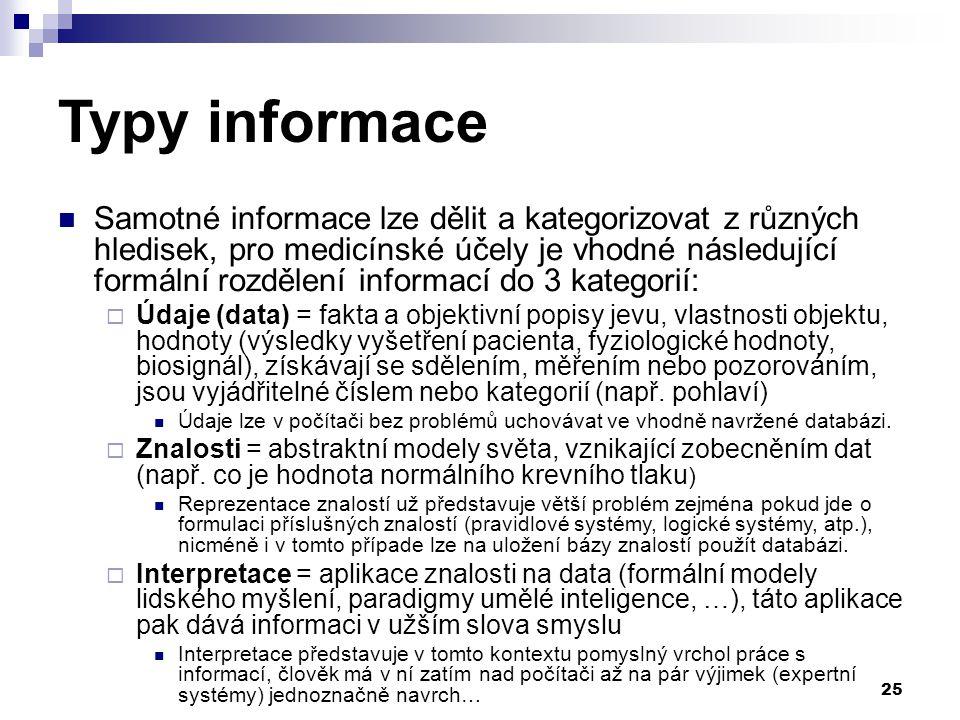 25 Typy informace Samotné informace lze dělit a kategorizovat z různých hledisek, pro medicínské účely je vhodné následující formální rozdělení informací do 3 kategorií:  Údaje (data) = fakta a objektivní popisy jevu, vlastnosti objektu, hodnoty (výsledky vyšetření pacienta, fyziologické hodnoty, biosignál), získávají se sdělením, měřením nebo pozorováním, jsou vyjádřitelné číslem nebo kategorií (např.