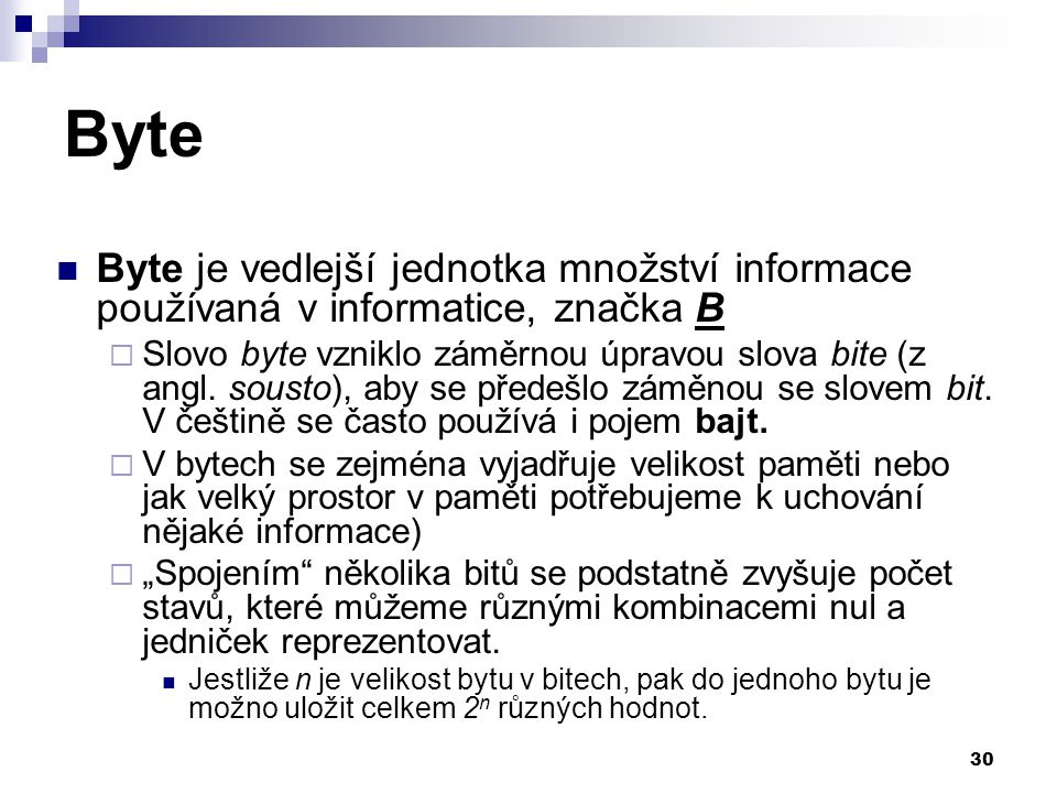 30 Byte Byte je vedlejší jednotka množství informace používaná v informatice, značka B  Slovo byte vzniklo záměrnou úpravou slova bite (z angl.