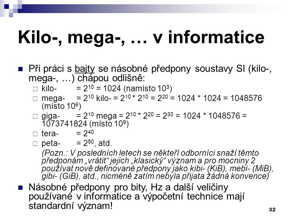 32 Kilo-, mega-, … v informatice Při práci s bajty se násobné předpony soustavy SI (kilo-, mega-, …) chápou odlišně:  kilo- = 2 10 = 1024 (namísto 10 3 )  mega-= 2 10 kilo- = 2 10 * 2 10 = 2 20 = 1024 * 1024 = 1048576 (místo 10 6 )  giga-= 2 10 mega = 2 10 * 2 20 = 2 30 = 1024 * 1048576 = 1073741824 (místo 10 9 )  tera-= 2 40  peta-= 2 50, atd.