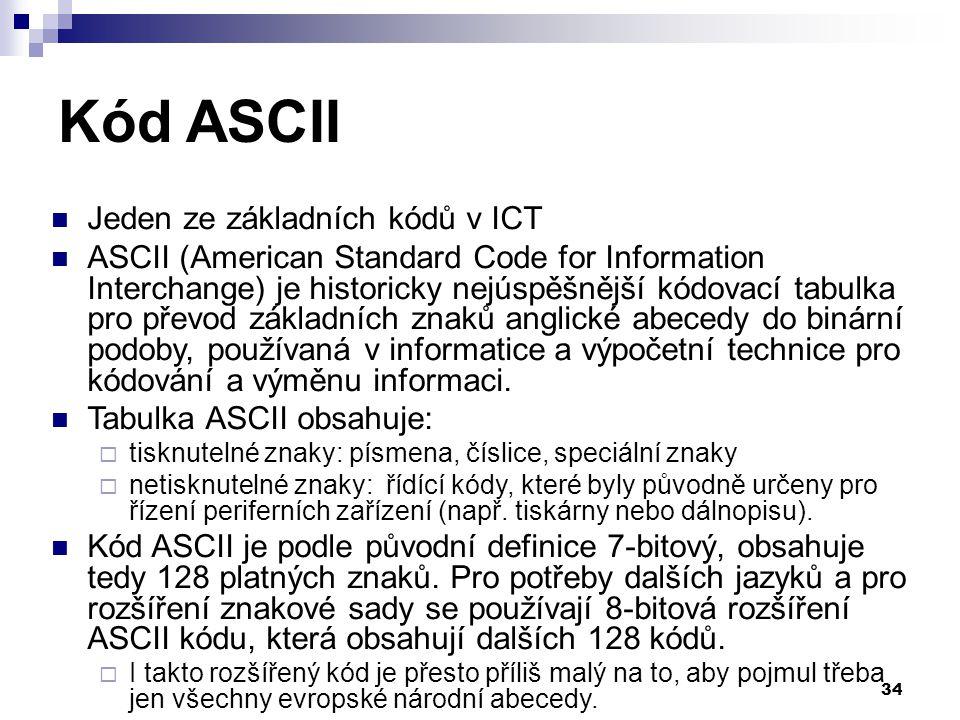 34 Kód ASCII Jeden ze základních kódů v ICT ASCII (American Standard Code for Information Interchange) je historicky nejúspěšnější kódovací tabulka pro převod základních znaků anglické abecedy do binární podoby, používaná v informatice a výpočetní technice pro kódování a výměnu informaci.