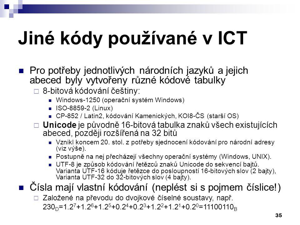 35 Jiné kódy používané v ICT Pro potřeby jednotlivých národních jazyků a jejich abeced byly vytvořeny různé kódové tabulky  8-bitová kódování češtiny: Windows-1250 (operační systém Windows) ISO-8859-2 (Linux) CP-852 / Latin2, kódování Kamenických, KOI8-ČS (starší OS)  Unicode je původně 16-bitová tabulka znaků všech existujících abeced, později rozšířená na 32 bitů Vznikl koncem 20.