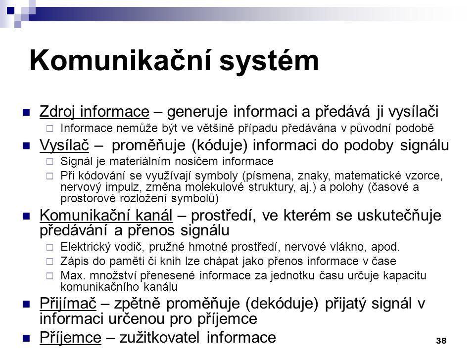 38 Komunikační systém Zdroj informace – generuje informaci a předává ji vysílači  Informace nemůže být ve většině případu předávána v původní podobě Vysílač – proměňuje (kóduje) informaci do podoby signálu  Signál je materiálním nosičem informace  Při kódování se využívají symboly (písmena, znaky, matematické vzorce, nervový impulz, změna molekulové struktury, aj.) a polohy (časové a prostorové rozložení symbolů) Komunikační kanál – prostředí, ve kterém se uskutečňuje předávání a přenos signálu  Elektrický vodič, pružné hmotné prostředí, nervové vlákno, apod.
