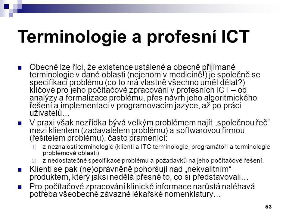 """53 Terminologie a profesní ICT Obecně lze říci, že existence ustálené a obecně přijímané terminologie v dané oblasti (nejenom v medicíně!) je společně se specifikací problému (co to má vlastně všechno umět dělat?) klíčové pro jeho počítačové zpracování v profesních ICT – od analýzy a formalizace problému, přes návrh jeho algoritmického řešení a implementaci v programovacím jazyce, až po práci uživatelů… V praxi však nezřídka bývá velkým problémem najít """"společnou řeč mezi klientem (zadavatelem problému) a softwarovou firmou (řešitelem problému), často pramenící: 1) z neznalosti terminologie (klienti a ITC terminologie, programátoři a terminologie problémové oblasti) 2) z nedostatečné specifikace problému a požadavků na jeho počítačové řešení."""