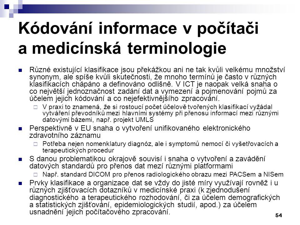 54 Kódování informace v počítači a medicínská terminologie Různé existující klasifikace jsou překážkou ani ne tak kvůli velkému množství synonym, ale spíše kvůli skutečnosti, že mnoho termínů je často v různých klasifikacích chápáno a definováno odlišně.