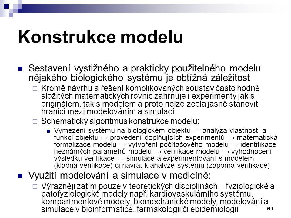61 Konstrukce modelu Sestavení vystižného a prakticky použitelného modelu nějakého biologického systému je obtížná záležitost  Kromě návrhu a řešení komplikovaných soustav často hodně složitých matematických rovnic zahrnuje i experimenty jak s originálem, tak s modelem a proto nelze zcela jasně stanovit hranici mezi modelováním a simulací  Schematický algoritmus konstrukce modelu: Vymezení systému na biologickém objektu → analýza vlastností a funkcí objektu → provedení doplňujících experimentů → matematická formalizace modelu → vytvoření počítačového modelu → identifikace neznámých parametrů modelu → verifikace modelu → vyhodnocení výsledku verifikace → simulace a experimentování s modelem (kladná verifikace) či návrat k analýze systému (záporná verifikace) Využití modelování a simulace v medicíně:  Výrazněji zatím pouze v teoretických disciplínách – fyziologické a patofyziologické modely např.