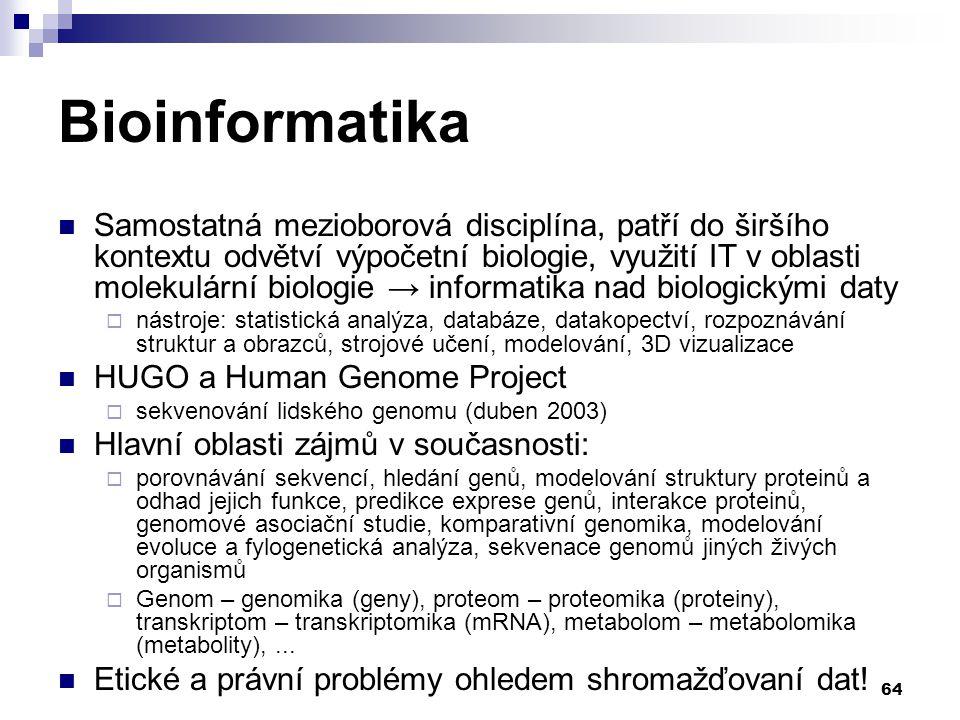 64 Bioinformatika Samostatná mezioborová disciplína, patří do širšího kontextu odvětví výpočetní biologie, využití IT v oblasti molekulární biologie → informatika nad biologickými daty  nástroje: statistická analýza, databáze, datakopectví, rozpoznávání struktur a obrazců, strojové učení, modelování, 3D vizualizace HUGO a Human Genome Project  sekvenování lidského genomu (duben 2003) Hlavní oblasti zájmů v současnosti:  porovnávání sekvencí, hledání genů, modelování struktury proteinů a odhad jejich funkce, predikce exprese genů, interakce proteinů, genomové asociační studie, komparativní genomika, modelování evoluce a fylogenetická analýza, sekvenace genomů jiných živých organismů  Genom – genomika (geny), proteom – proteomika (proteiny), transkriptom – transkriptomika (mRNA), metabolom – metabolomika (metabolity),...