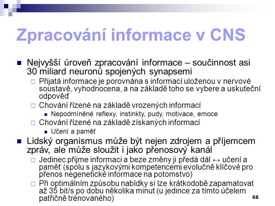 68 Zpracování informace v CNS Nejvyšší úroveň zpracování informace – součinnost asi 30 miliard neuronů spojených synapsemi  Přijatá informace je porovnána s informací uloženou v nervové soustavě, vyhodnocena, a na základě toho se vybere a uskuteční odpověď  Chování řízené na základě vrozených informací Nepodmíněné reflexy, instinkty, pudy, motivace, emoce  Chování řízené na základě získaných informací Učení a paměť Lidský organismus může být nejen zdrojem a příjemcem zpráv, ale může sloužit i jako přenosový kanál  Jedinec přijme informaci a beze změny ji předá dál ↔ učení a paměť (spolu s jazykovými kompetencemi evolučně klíčové pro přenos negenetické informace na potomstvo)  Při optimálním způsobu nabídky si lze krátkodobě zapamatovat až 35 bit/s po dobu několika minut (u jedince za tímto účelem patřičně trénovaného)