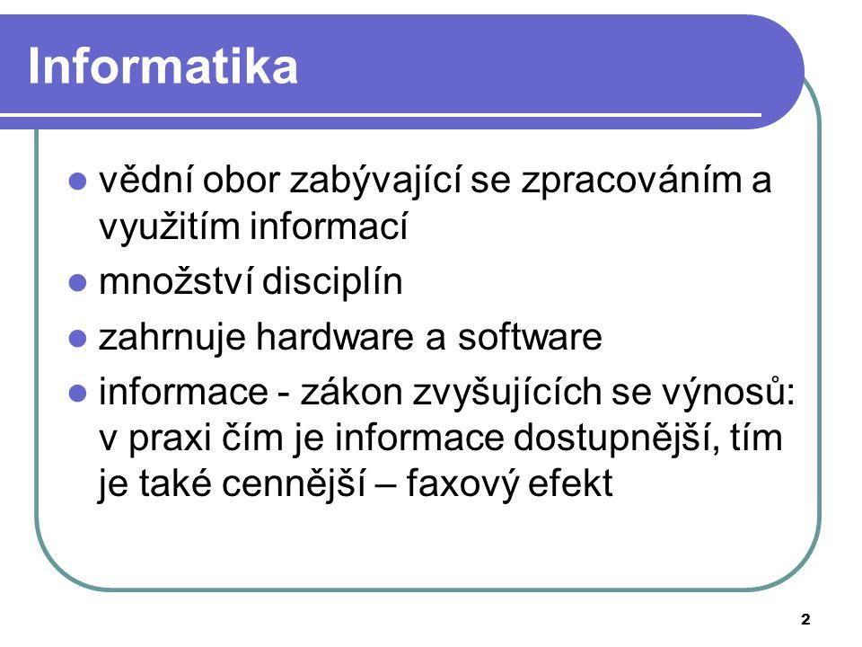 2 Informatika vědní obor zabývající se zpracováním a využitím informací množství disciplín zahrnuje hardware a software informace - zákon zvyšujících se výnosů: v praxi čím je informace dostupnější, tím je také cennější – faxový efekt