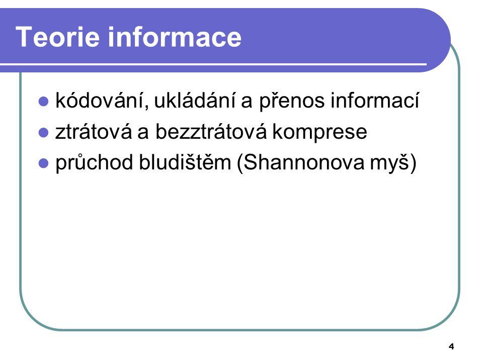 4 Teorie informace kódování, ukládání a přenos informací ztrátová a bezztrátová komprese průchod bludištěm (Shannonova myš)