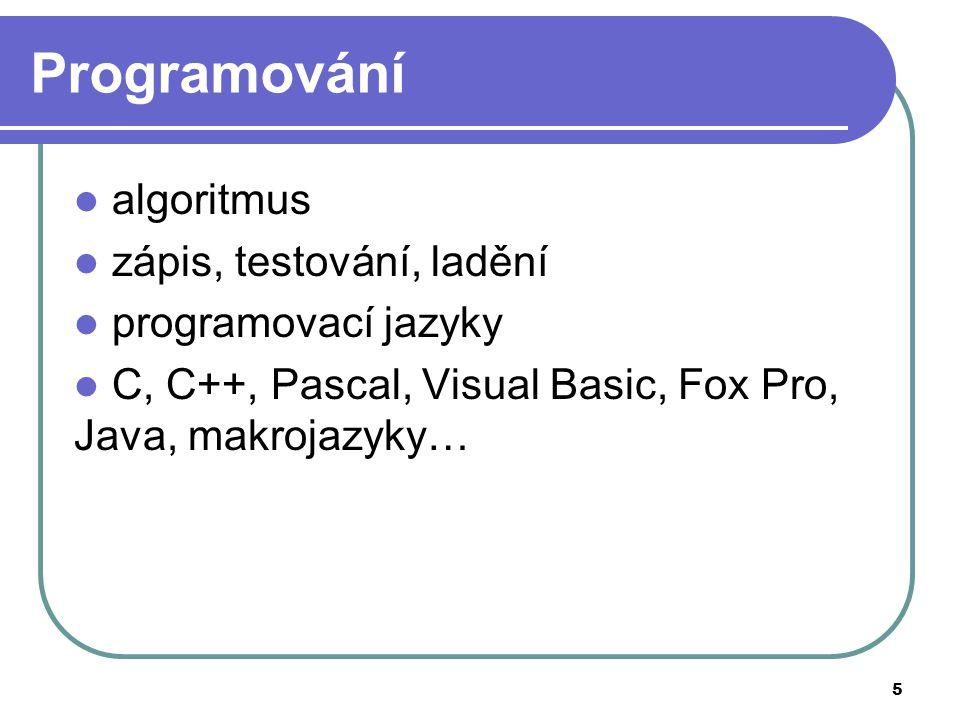 5 Programování algoritmus zápis, testování, ladění programovací jazyky C, C++, Pascal, Visual Basic, Fox Pro, Java, makrojazyky…