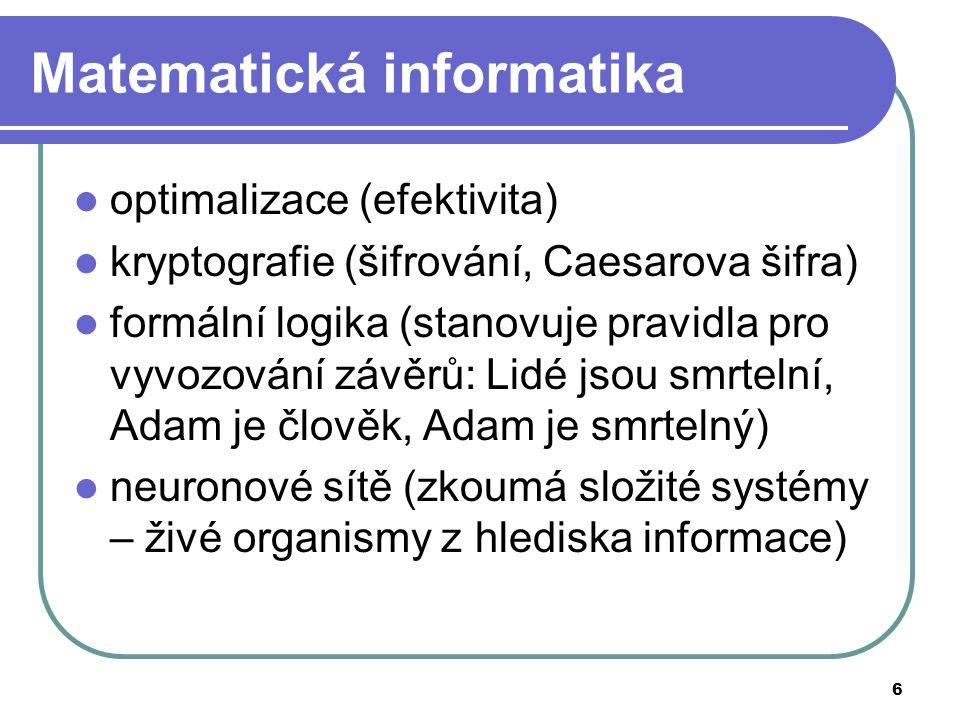 6 Matematická informatika optimalizace (efektivita) kryptografie (šifrování, Caesarova šifra) formální logika (stanovuje pravidla pro vyvozování závěrů: Lidé jsou smrtelní, Adam je člověk, Adam je smrtelný) neuronové sítě (zkoumá složité systémy – živé organismy z hlediska informace)