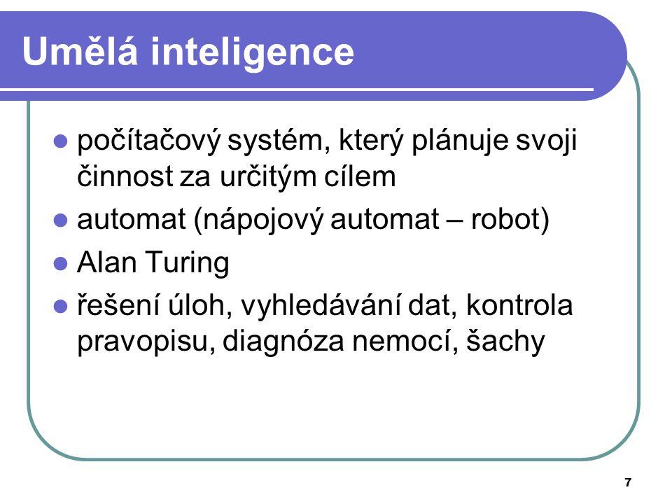 7 Umělá inteligence počítačový systém, který plánuje svoji činnost za určitým cílem automat (nápojový automat – robot) Alan Turing řešení úloh, vyhledávání dat, kontrola pravopisu, diagnóza nemocí, šachy