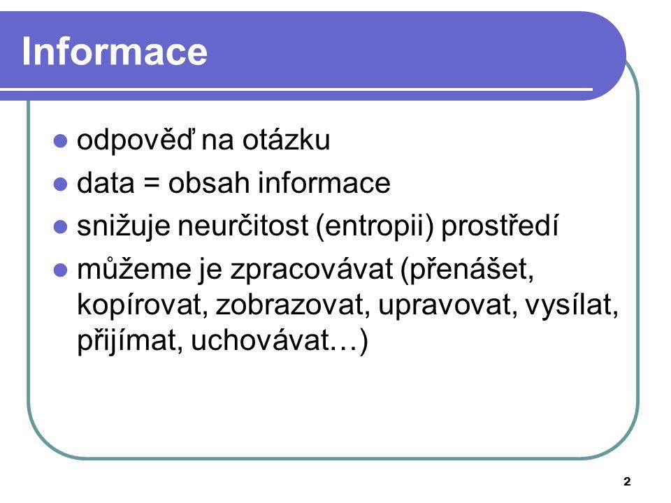 2 Informace odpověď na otázku data = obsah informace snižuje neurčitost (entropii) prostředí můžeme je zpracovávat (přenášet, kopírovat, zobrazovat, u